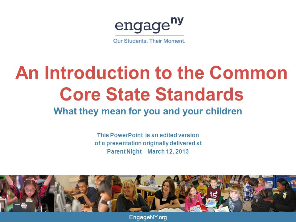 EngageNY.org An Introduction to the Common Core State Standards What they mean for you and your children This PowerPoint is an edited version of a pre