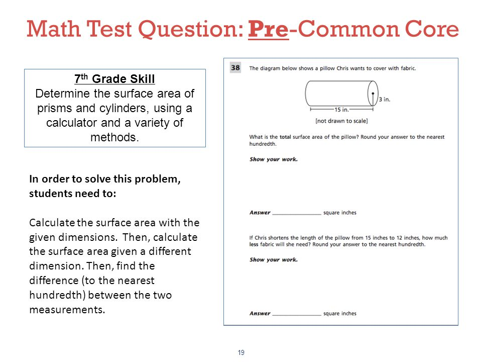 19 7 th Grade Skill Determine the surface area of prisms and cylinders, using a calculator and a variety of methods. Math Test Question: Pre-Common Co
