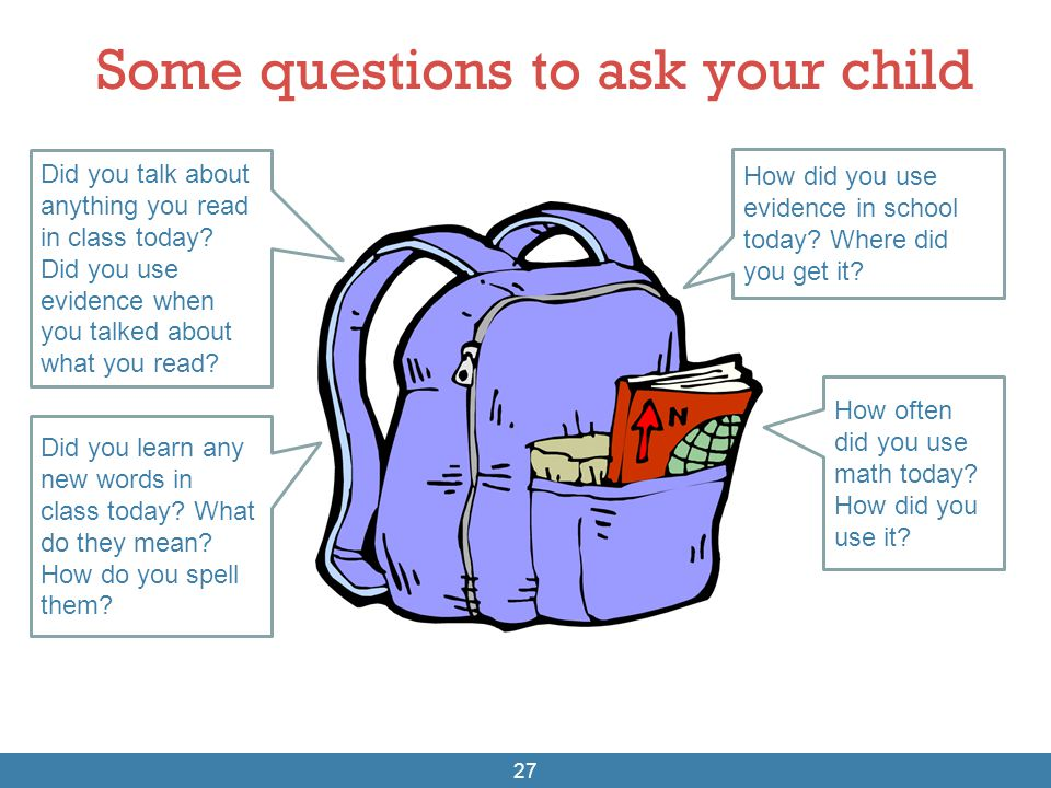 Some questions to ask your child 27 Did you talk about anything you read in class today? Did you use evidence when you talked about what you read? Did