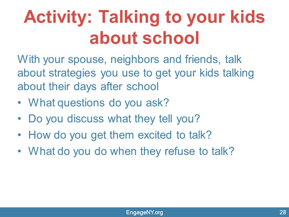 Activity: Talking to your kids about school With your spouse, neighbors and friends, talk about strategies you use to get your kids talking about thei
