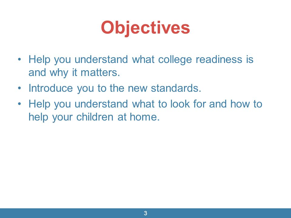 Objectives Help you understand what college readiness is and why it matters. Introduce you to the new standards. Help you understand what to look for