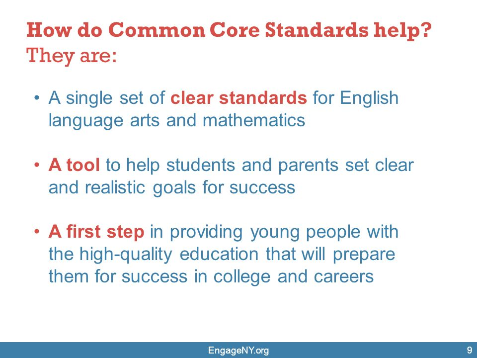 9 How do Common Core Standards help? They are: A single set of clear standards for English language arts and mathematics A tool to help students and p