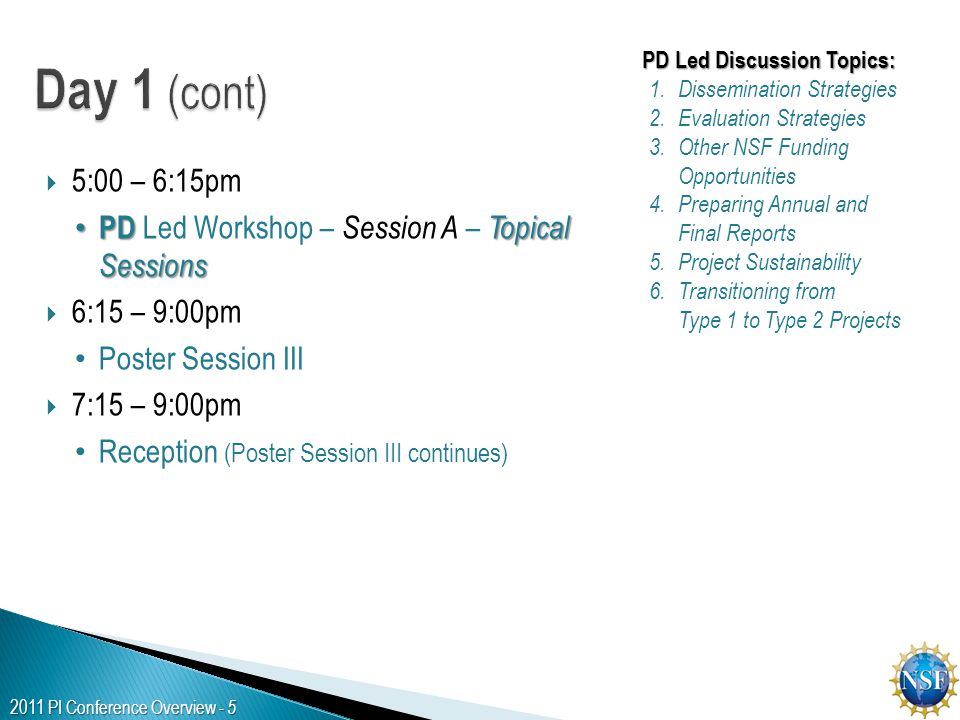 2011 PI Conference Overview - 5  5:00 – 6:15pm PD Topical Sessions PD Led Workshop – Session A – Topical Sessions  6:15 – 9:00pm Poster Session III  7:15 – 9:00pm Reception (Poster Session III continues) PD Led Discussion Topics: 1.Dissemination Strategies 2.Evaluation Strategies 3.Other NSF Funding Opportunities 4.Preparing Annual and Final Reports 5.Project Sustainability 6.Transitioning from Type 1 to Type 2 Projects