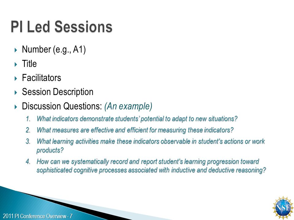 2011 PI Conference Overview - 7  Number (e.g., A1)  Title  Facilitators  Session Description  Discussion Questions: (An example) 1.What indicators demonstrate students' potential to adapt to new situations.