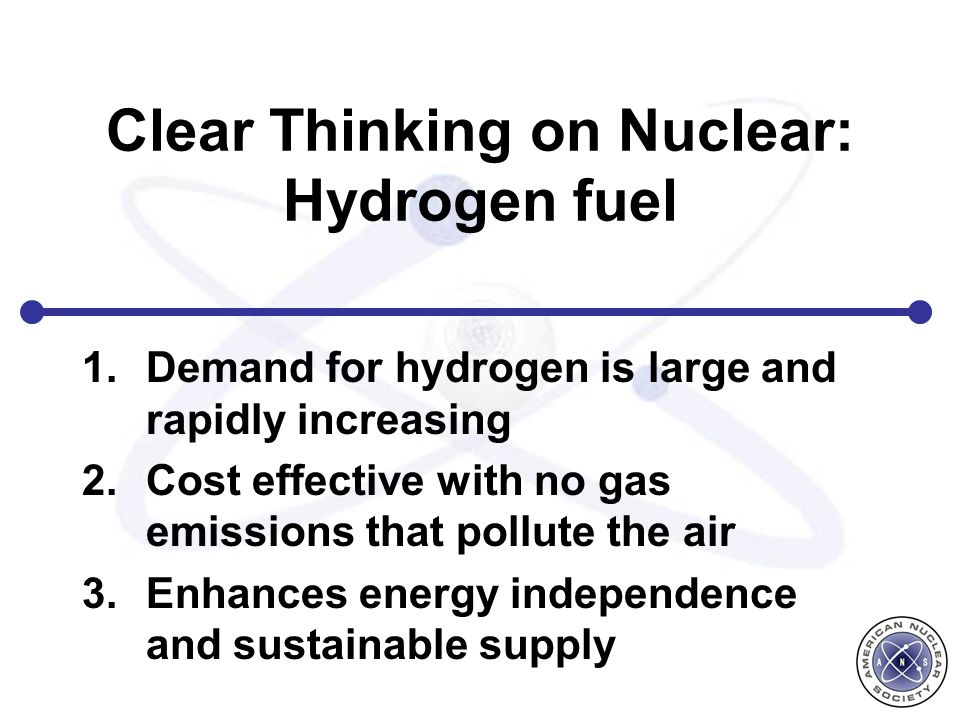 Clear Thinking on Nuclear: Hydrogen fuel 1.Demand for hydrogen is large and rapidly increasing 2.Cost effective with no gas emissions that pollute the