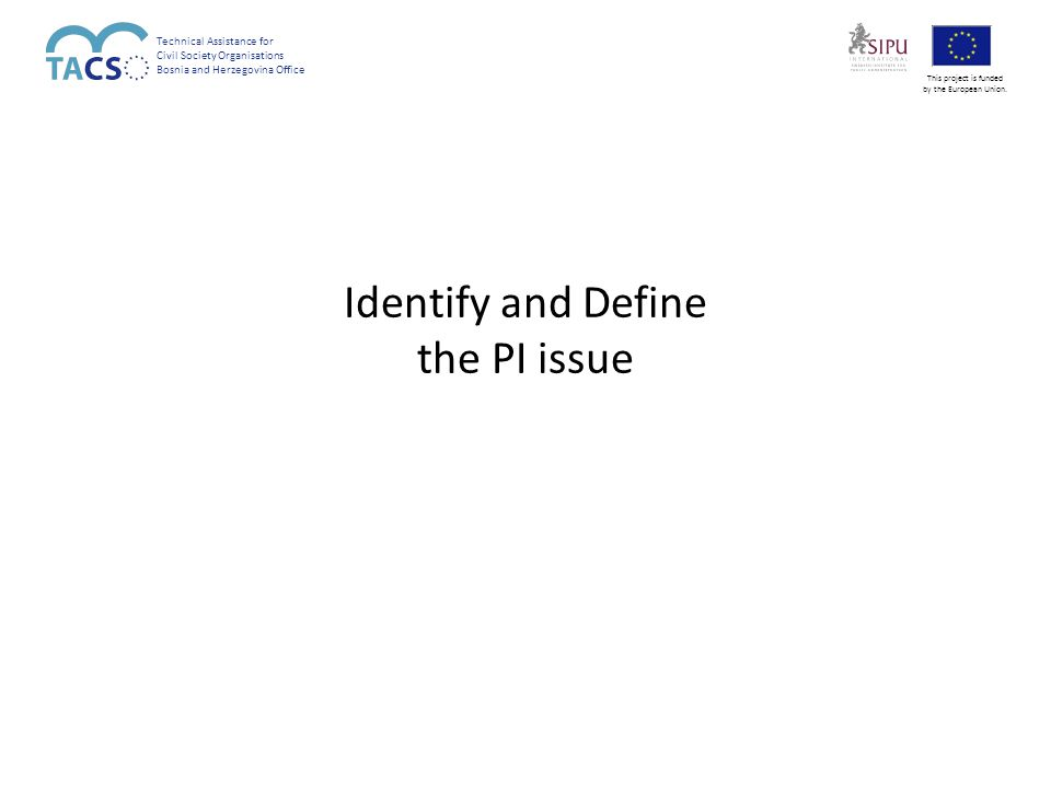 Identify and Define the PI issue Technical Assistance for Civil Society Organisations Bosnia and Herzegovina Office This project is funded by the European Union.
