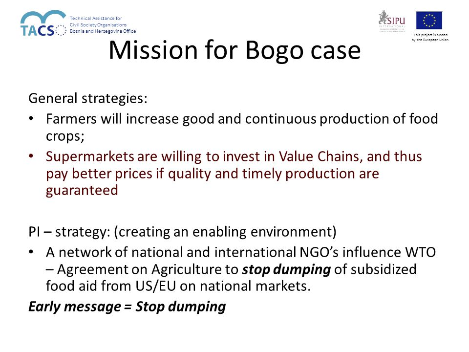 Mission for Bogo case General strategies: Farmers will increase good and continuous production of food crops; Supermarkets are willing to invest in Value Chains, and thus pay better prices if quality and timely production are guaranteed PI – strategy: (creating an enabling environment) A network of national and international NGO's influence WTO – Agreement on Agriculture to stop dumping of subsidized food aid from US/EU on national markets.