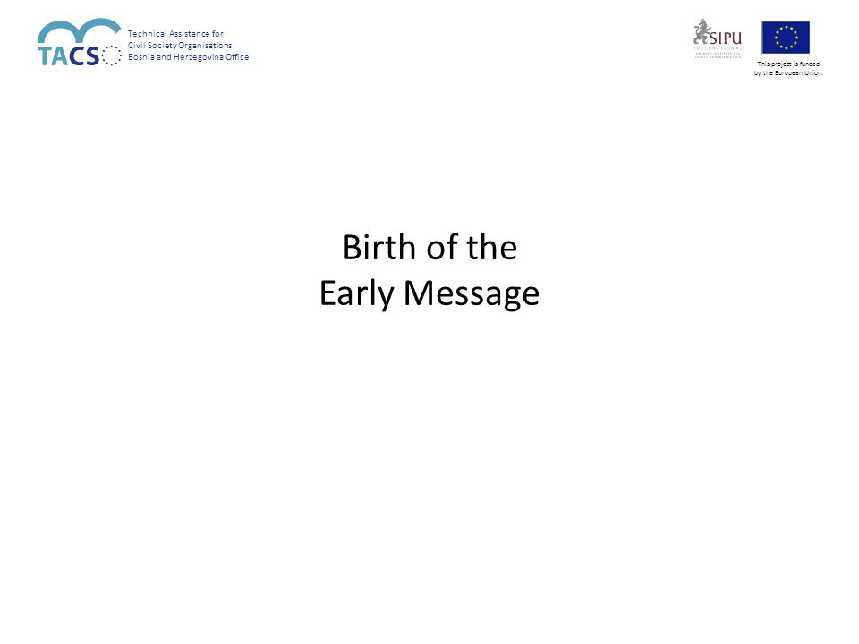 Birth of the Early Message Technical Assistance for Civil Society Organisations Bosnia and Herzegovina Office This project is funded by the European Union.