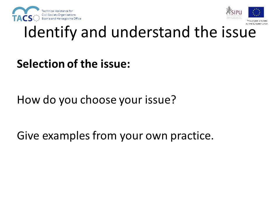 Identify and understand the issue Selection of the issue: How do you choose your issue.