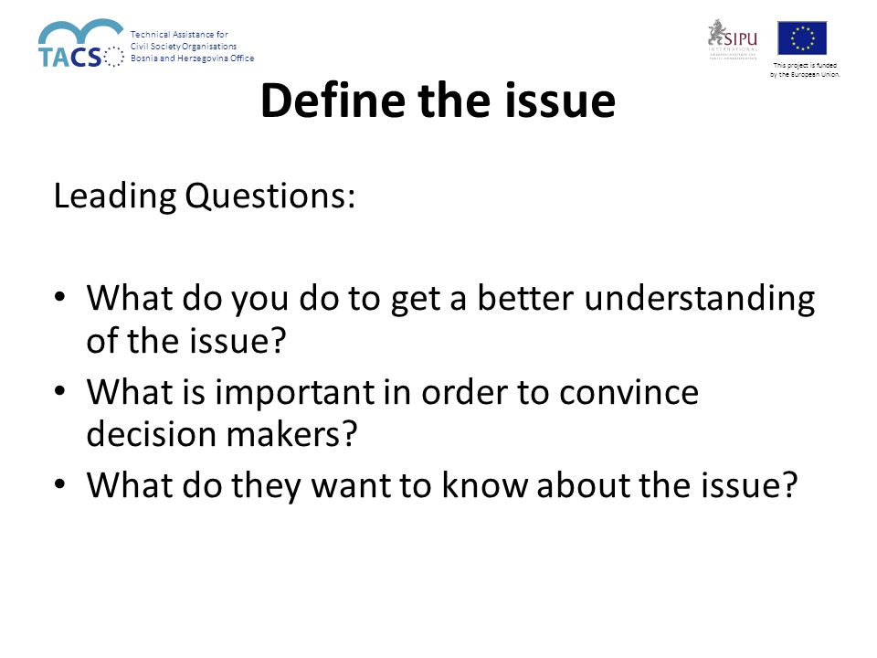 Define the issue Leading Questions: What do you do to get a better understanding of the issue.