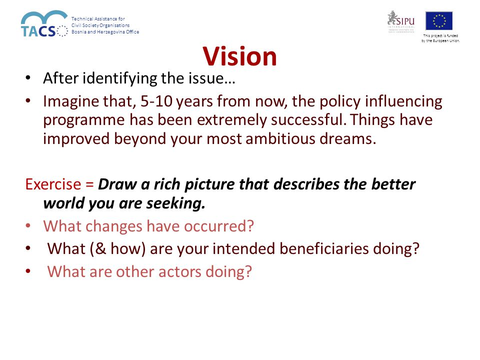 Beneficiary involvement Policy Influencing initiative Political Targets Beneficiaries Adapted from: Steff Deprez VVOB-CEGO, Nov 2006 sphere of 'control' sphere of influence sphere of interest Technical Assistance for Civil Society Organisations Bosnia and Herzegovina Office This project is funded by the European Union.
