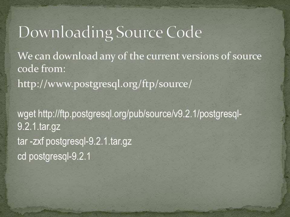 We can download any of the current versions of source code from: http://www.postgresql.org/ftp/source/ wget http://ftp.postgresql.org/pub/source/v9.2.