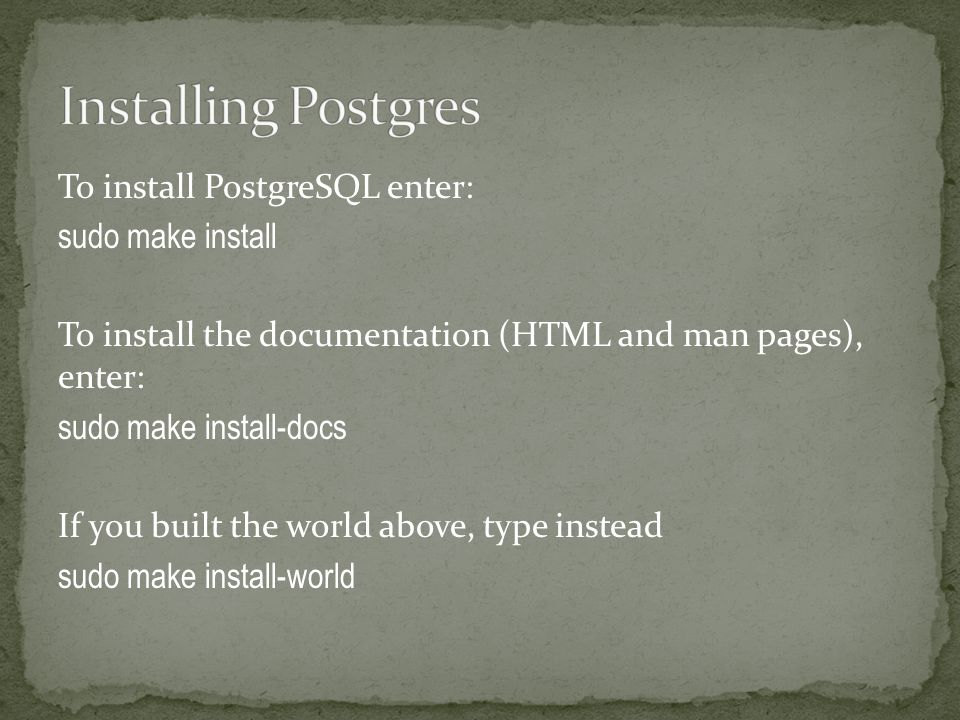 To install PostgreSQL enter: sudo make install To install the documentation (HTML and man pages), enter: sudo make install-docs If you built the world