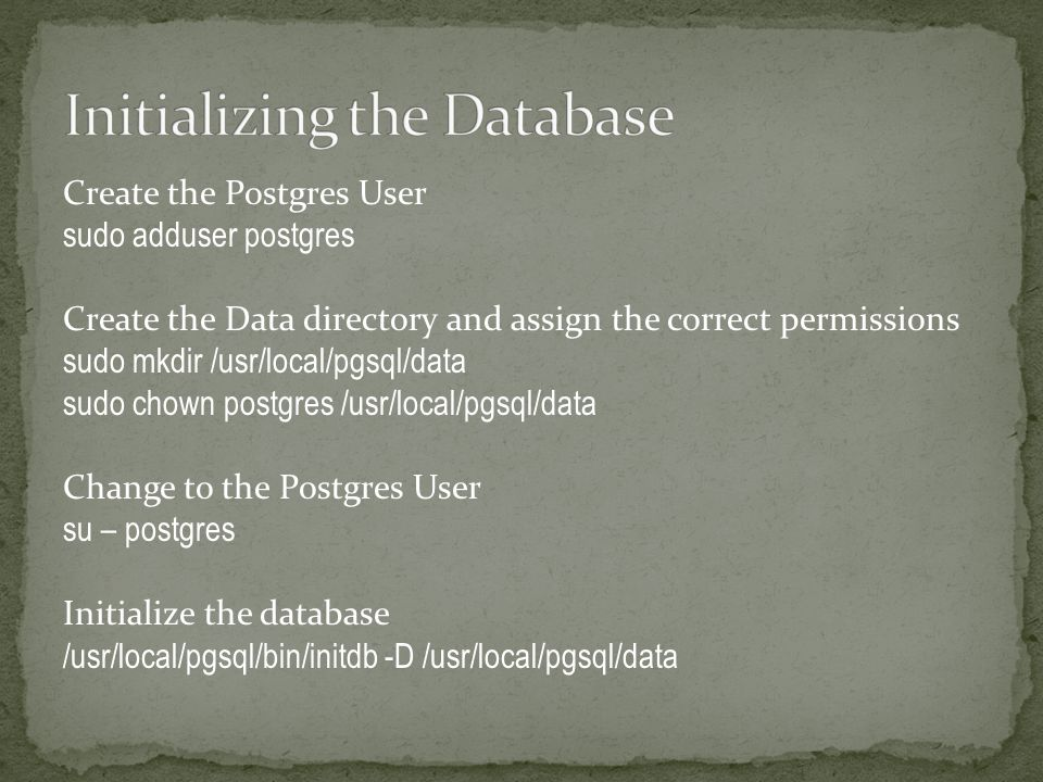 Create the Postgres User sudo adduser postgres Create the Data directory and assign the correct permissions sudo mkdir /usr/local/pgsql/data sudo chown postgres /usr/local/pgsql/data Change to the Postgres User su – postgres Initialize the database /usr/local/pgsql/bin/initdb -D /usr/local/pgsql/data