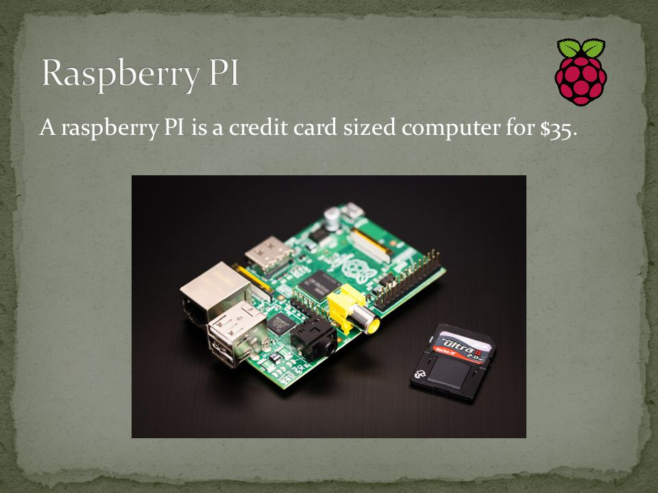 A raspberry PI is a credit card sized computer for $35.