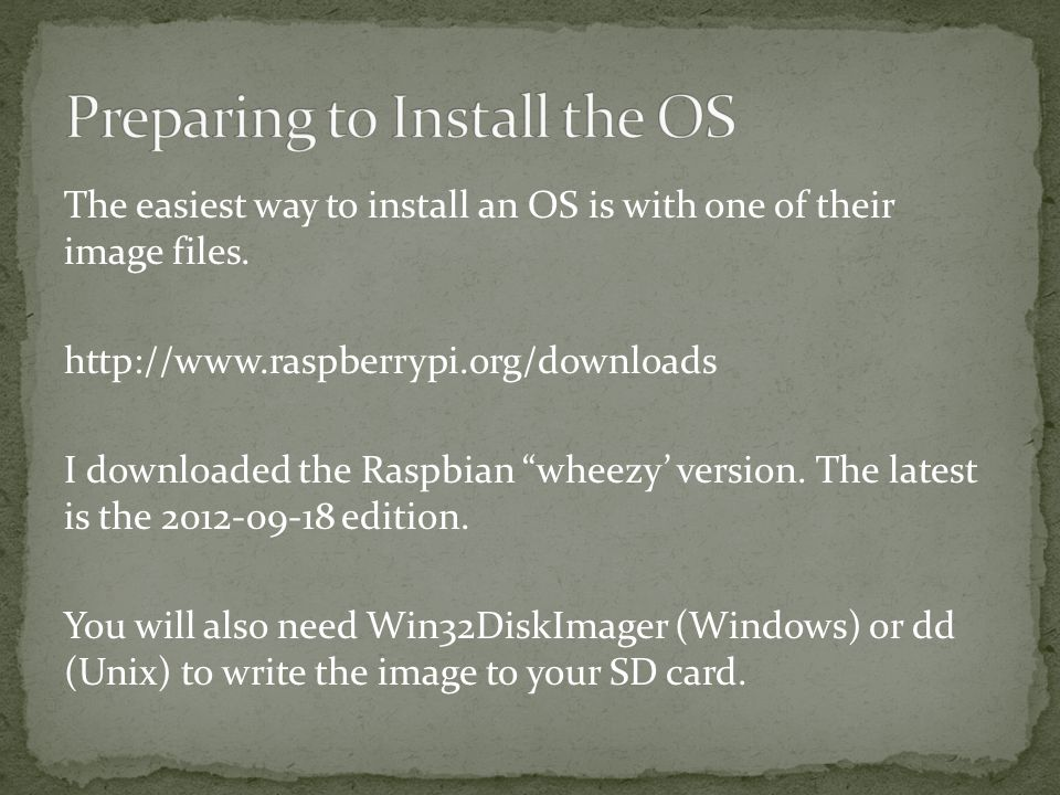 "The easiest way to install an OS is with one of their image files. http://www.raspberrypi.org/downloads I downloaded the Raspbian ""wheezy' version. Th"