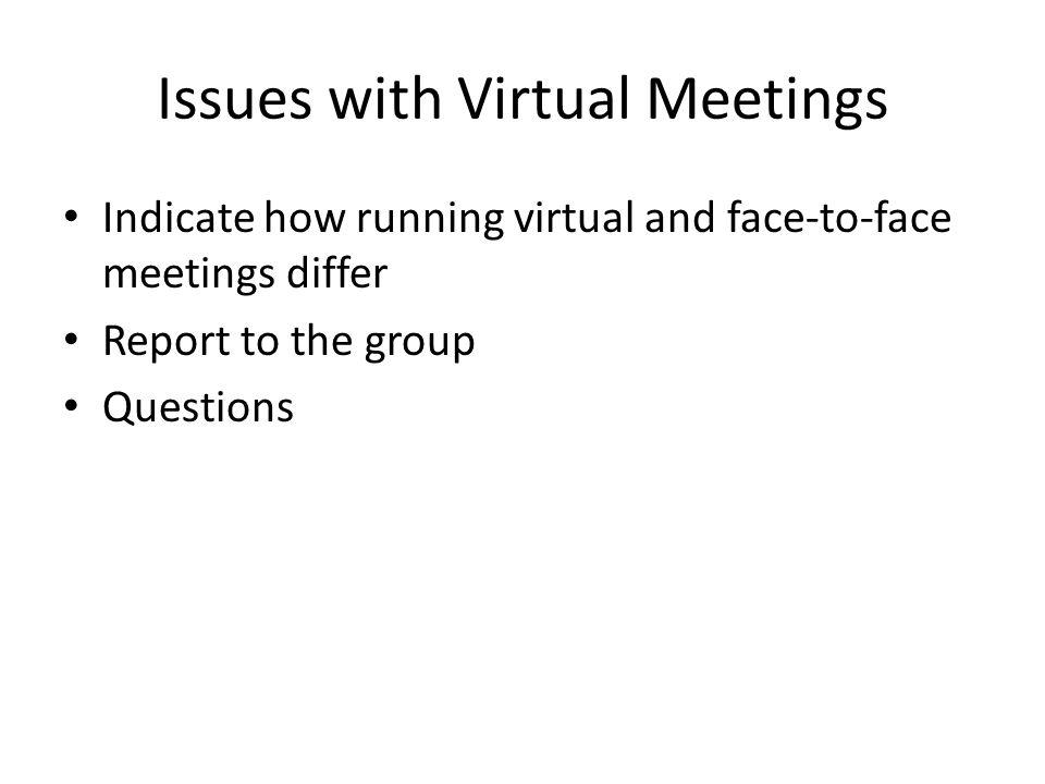 Issues with Virtual Meetings Indicate how running virtual and face-to-face meetings differ Report to the group Questions