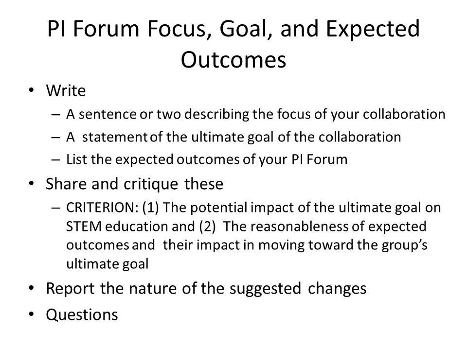 PI Forum Meeting Plans List the topics that would be treated in each meeting Share and critique the statements – CRITERION: The reasonableness of the plans in achieving the expected outcomes Report the nature of the suggested changes Questions