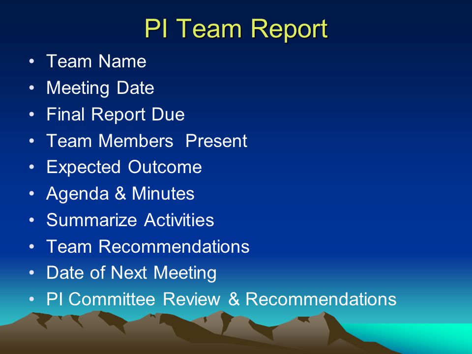 Team Name Meeting Date Final Report Due Team Members Present Expected Outcome Agenda & Minutes Summarize Activities Team Recommendations Date of Next Meeting PI Committee Review & Recommendations