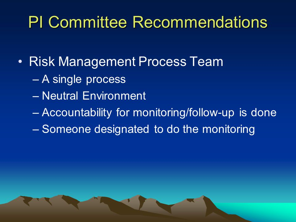 PI Committee Recommendations Risk Management Process Team –A single process –Neutral Environment –Accountability for monitoring/follow-up is done –Someone designated to do the monitoring