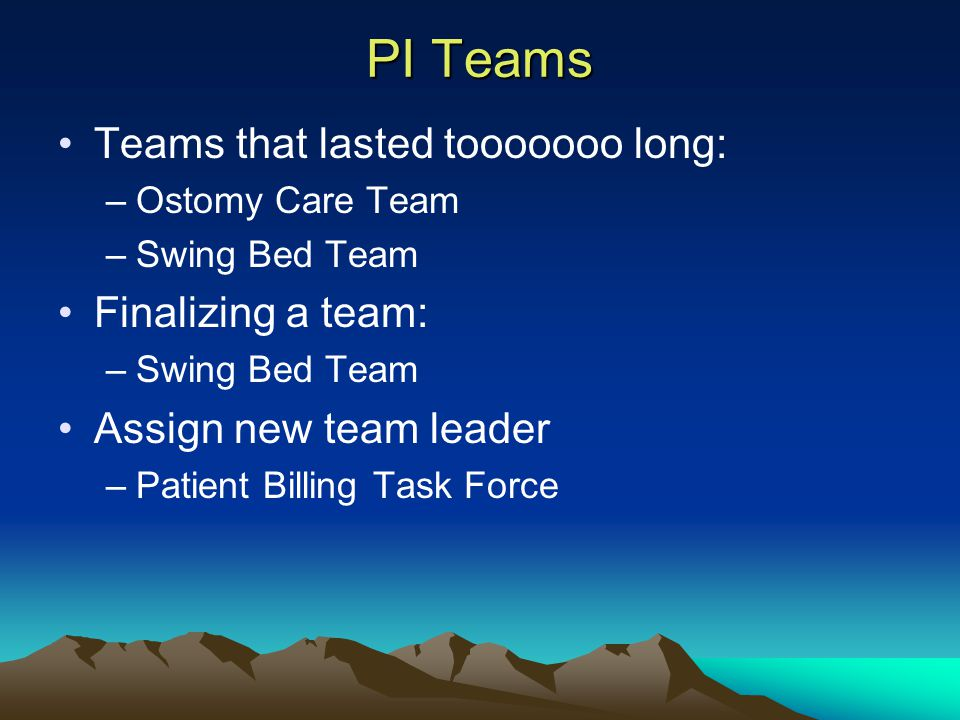 PI Teams Teams that lasted tooooooo long: –Ostomy Care Team –Swing Bed Team Finalizing a team: –Swing Bed Team Assign new team leader –Patient Billing Task Force