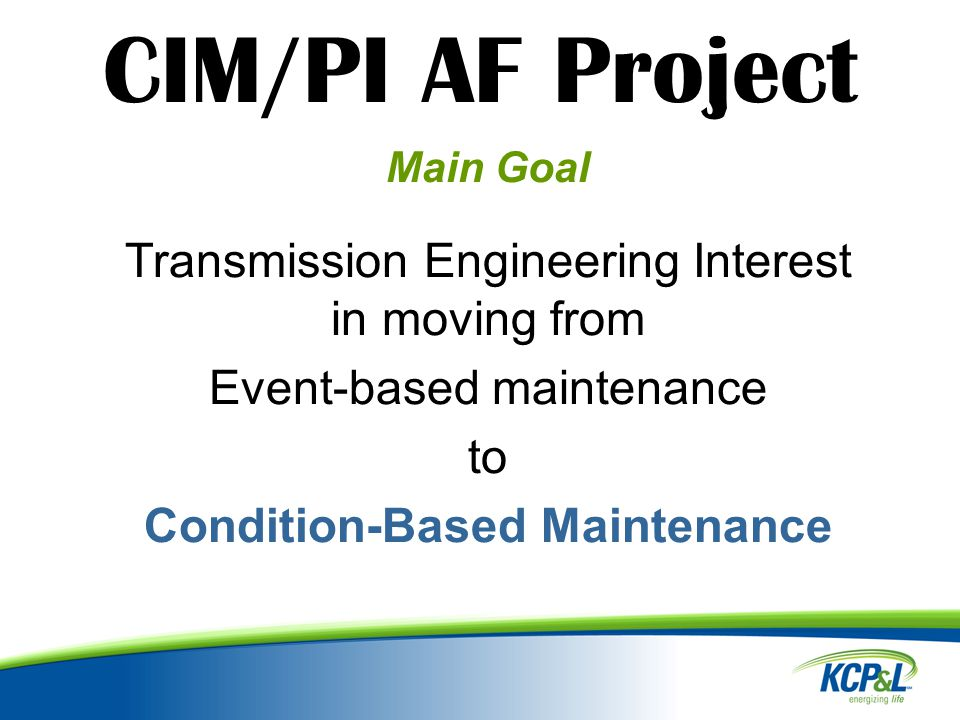 CIM/PI AF Project Main Goal Transmission Engineering Interest in moving from Event-based maintenance to Condition-Based Maintenance