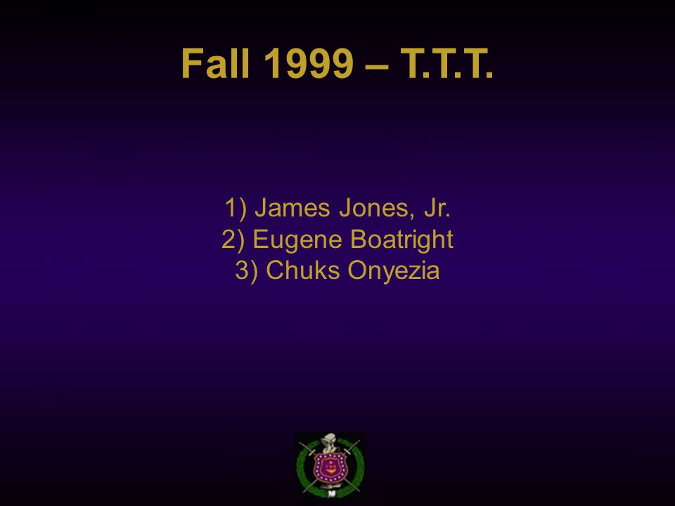 Fall 1999 – T.T.T. 1) James Jones, Jr. 2) Eugene Boatright 3) Chuks Onyezia