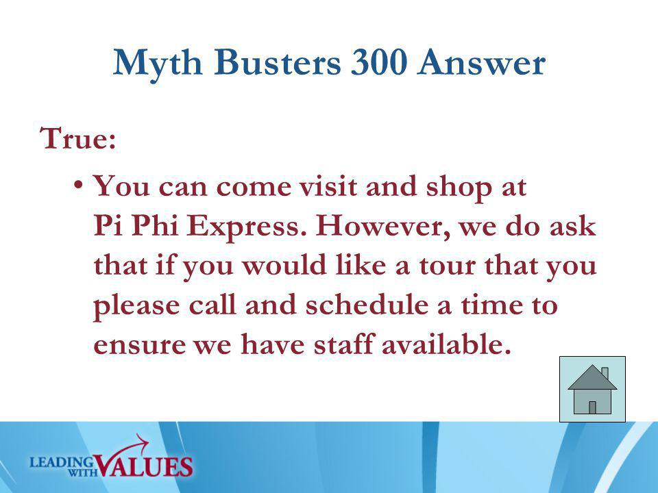 Myth Busters 300 Answer True: You can come visit and shop at Pi Phi Express.