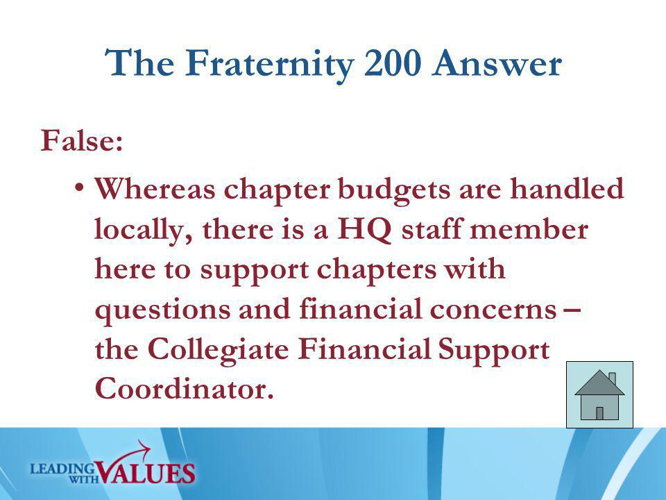 The Fraternity 200 Answer False: Whereas chapter budgets are handled locally, there is a HQ staff member here to support chapters with questions and financial concerns – the Collegiate Financial Support Coordinator.