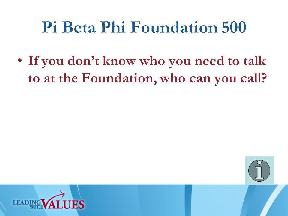 Pi Beta Phi Foundation 500 If you don't know who you need to talk to at the Foundation, who can you call?