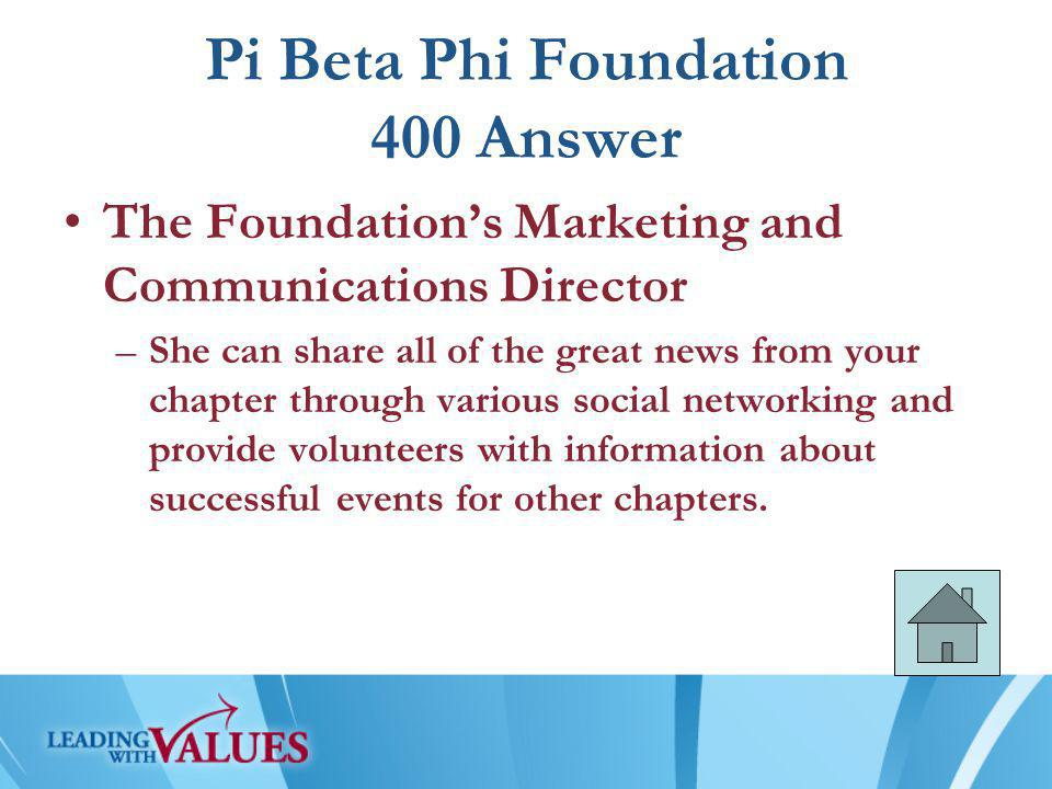 Pi Beta Phi Foundation 400 Answer The Foundation's Marketing and Communications Director –She can share all of the great news from your chapter through various social networking and provide volunteers with information about successful events for other chapters.