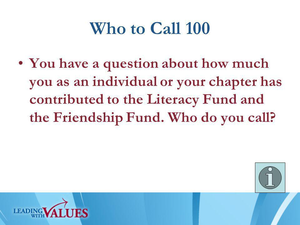 Who to Call 100 You have a question about how much you as an individual or your chapter has contributed to the Literacy Fund and the Friendship Fund.