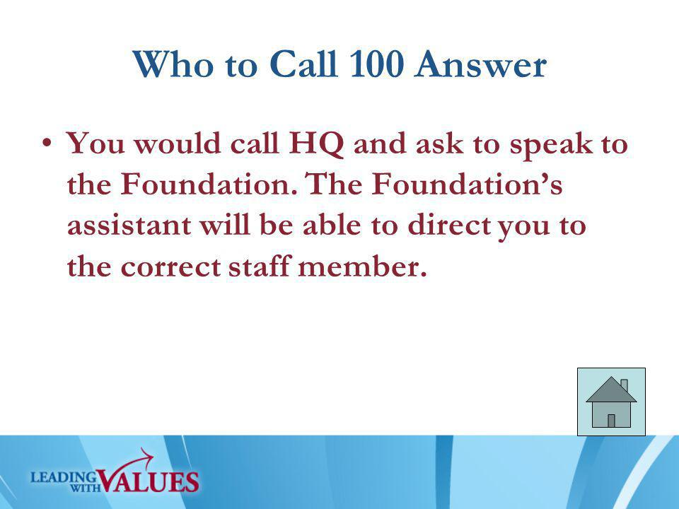Who to Call 100 Answer You would call HQ and ask to speak to the Foundation.