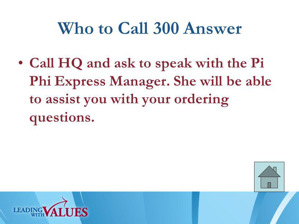 Who to Call 300 Answer Call HQ and ask to speak with the Pi Phi Express Manager.