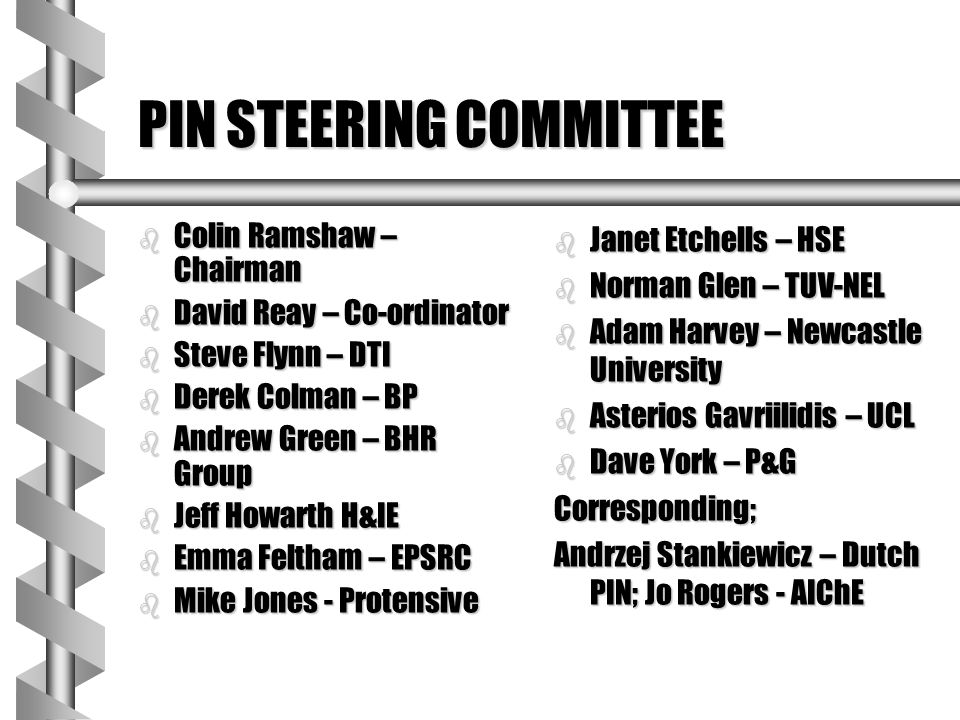 PIN STEERING COMMITTEE b Colin Ramshaw – Chairman b David Reay – Co-ordinator b Steve Flynn – DTI b Derek Colman – BP b Andrew Green – BHR Group b Jef