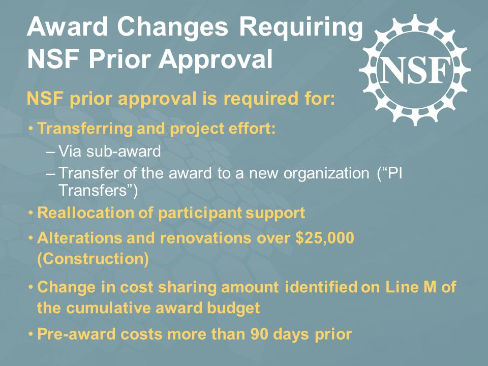 Award Changes Requiring NSF Prior Approval Transferring and project effort: –Via sub-award –Transfer of the award to a new organization ( PI Transfers ) NSF prior approval is required for: Reallocation of participant support Alterations and renovations over $25,000 (Construction) Change in cost sharing amount identified on Line M of the cumulative award budget Pre-award costs more than 90 days prior