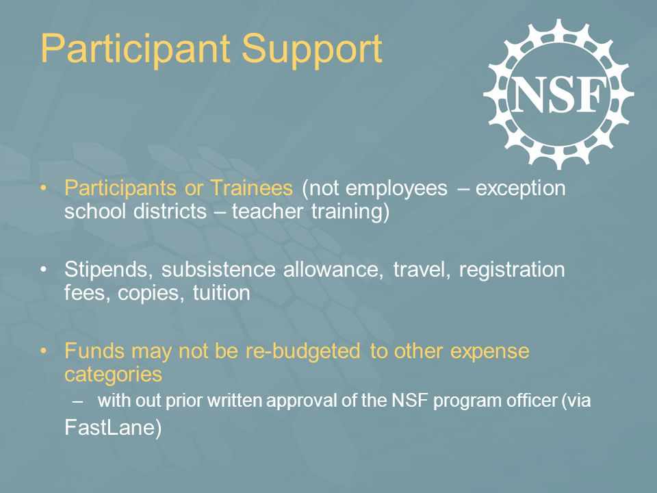Participant Support Participants or Trainees (not employees – exception school districts – teacher training) Stipends, subsistence allowance, travel, registration fees, copies, tuition Funds may not be re-budgeted to other expense categories – with out prior written approval of the NSF program officer (via FastLane)