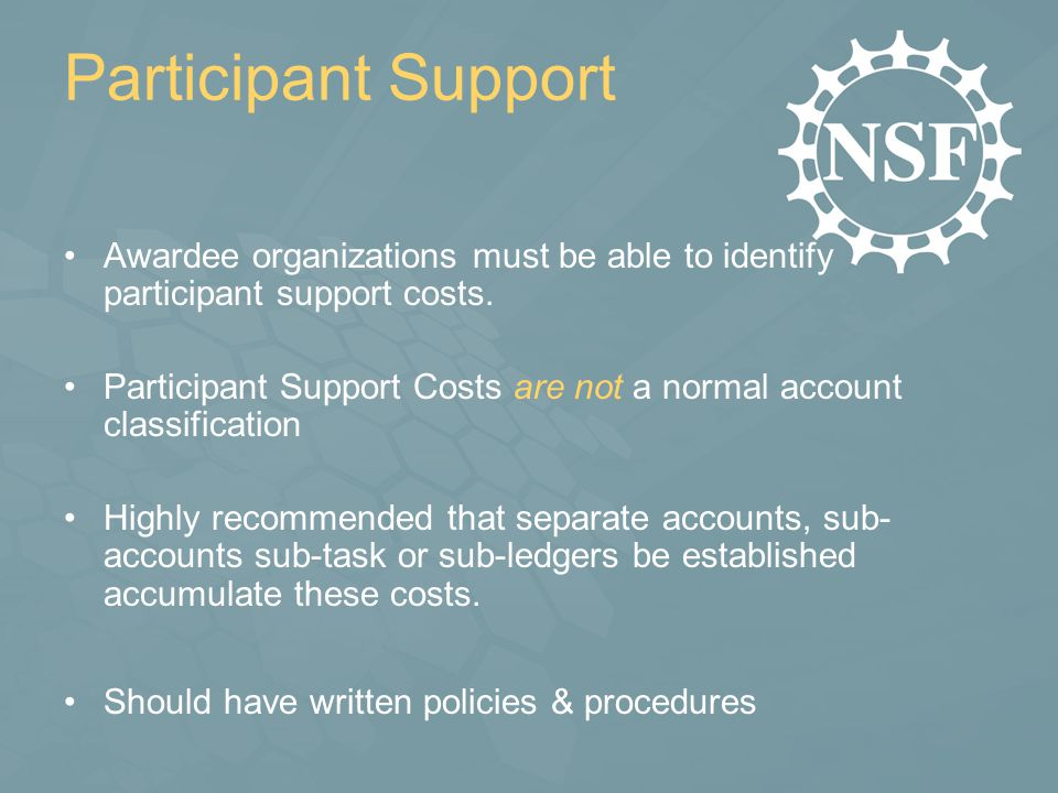 Participant Support Awardee organizations must be able to identify participant support costs. Participant Support Costs are not a normal account class