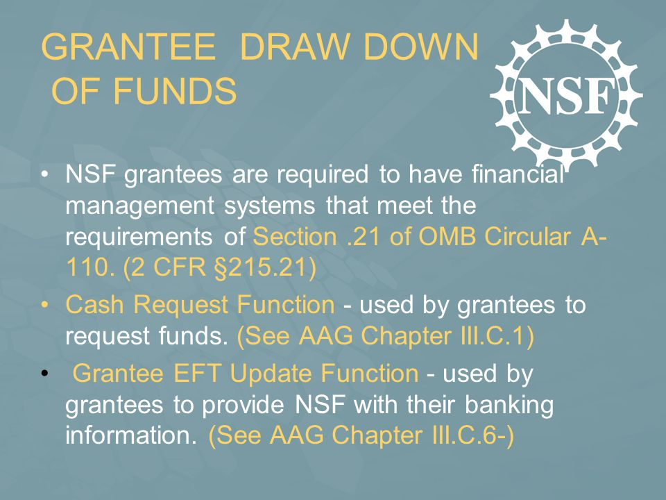 GRANTEE DRAW DOWN OF FUNDS NSF grantees are required to have financial management systems that meet the requirements of Section.21 of OMB Circular A-