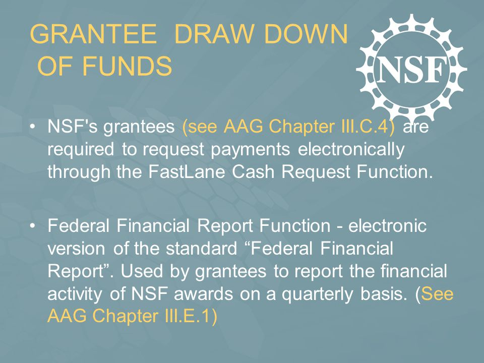 GRANTEE DRAW DOWN OF FUNDS NSF s grantees (see AAG Chapter III.C.4) are required to request payments electronically through the FastLane Cash Request Function.