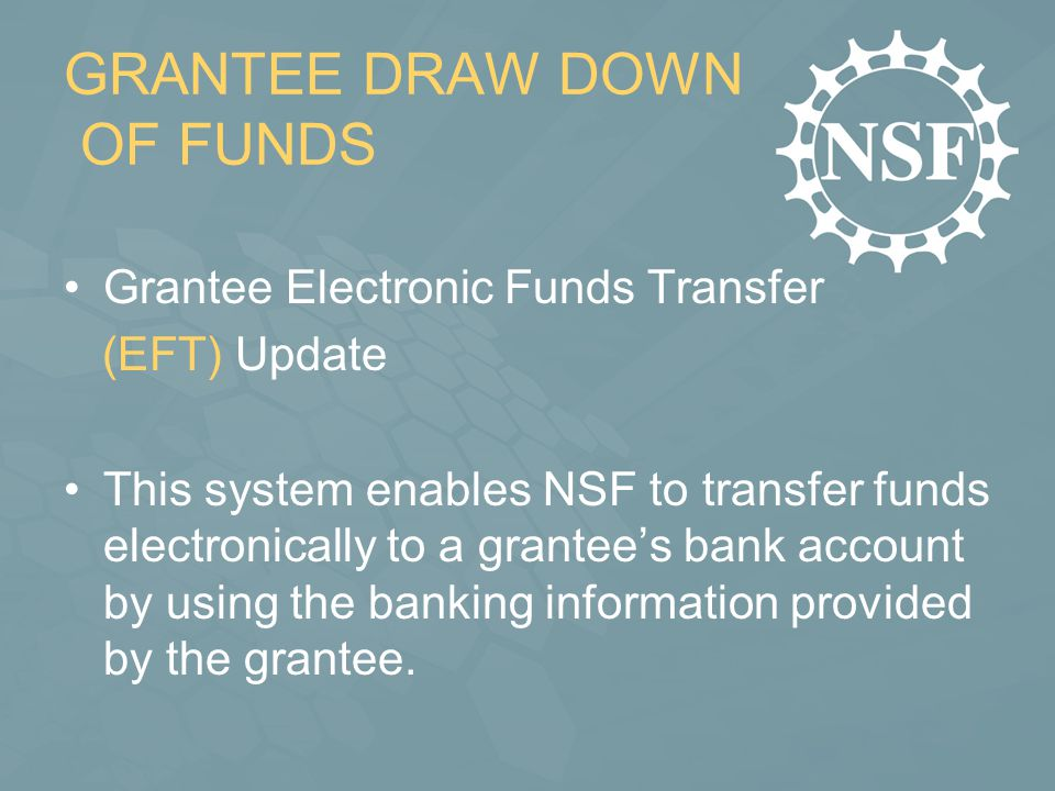GRANTEE DRAW DOWN OF FUNDS Grantee Electronic Funds Transfer (EFT) Update This system enables NSF to transfer funds electronically to a grantee's bank account by using the banking information provided by the grantee.