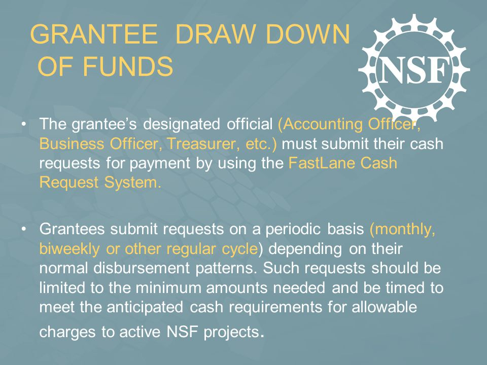 GRANTEE DRAW DOWN OF FUNDS The grantee's designated official (Accounting Officer, Business Officer, Treasurer, etc.) must submit their cash requests for payment by using the FastLane Cash Request System.