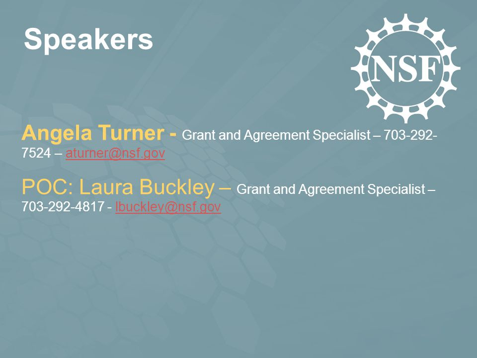 Speakers Angela Turner - Grant and Agreement Specialist – 703-292- 7524 – aturner@nsf.govaturner@nsf.gov POC: Laura Buckley – Grant and Agreement Specialist – 703-292-4817 - lbuckley@nsf.govlbuckley@nsf.gov