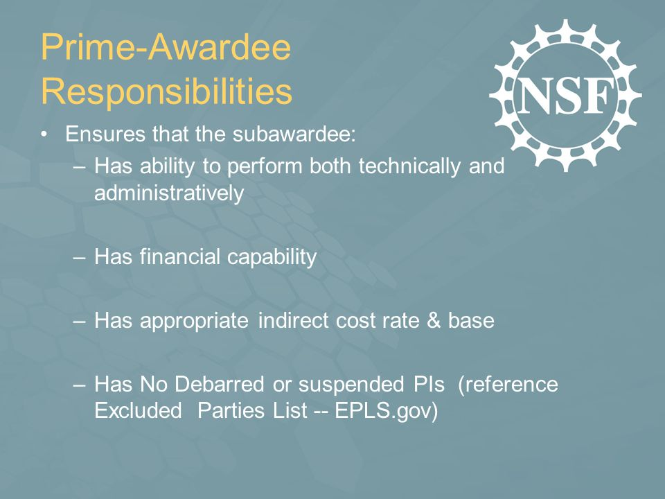 Prime-Awardee Responsibilities Ensures that the subawardee: –Has ability to perform both technically and administratively –Has financial capability –Has appropriate indirect cost rate & base –Has No Debarred or suspended PIs (reference Excluded Parties List -- EPLS.gov)