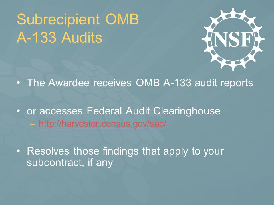 Subrecipient OMB A-133 Audits The Awardee receives OMB A-133 audit reports or accesses Federal Audit Clearinghouse –http://harvester.census.gov/sac/http://harvester.census.gov/sac/ Resolves those findings that apply to your subcontract, if any