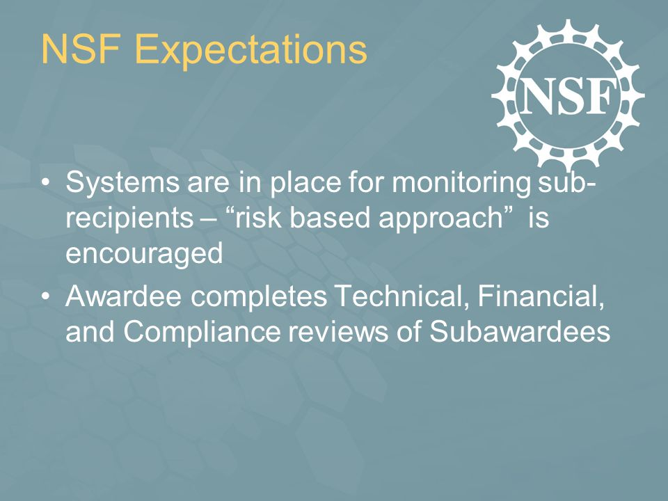NSF Expectations Systems are in place for monitoring sub- recipients – risk based approach is encouraged Awardee completes Technical, Financial, and Compliance reviews of Subawardees