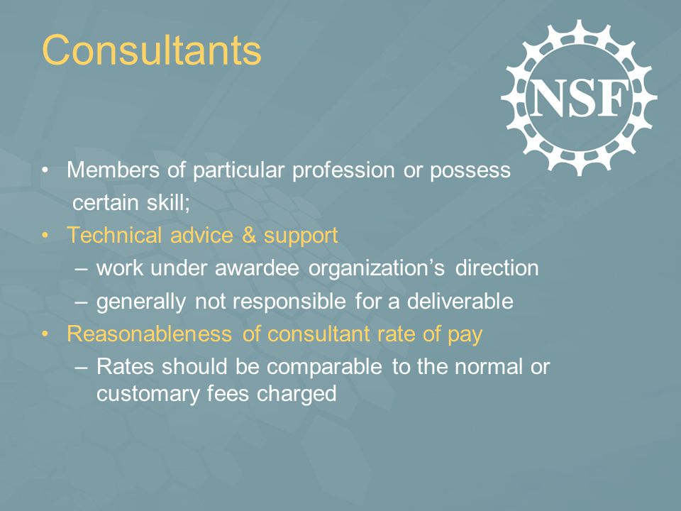 Consultants Members of particular profession or possess certain skill; Technical advice & support –work under awardee organization's direction –generally not responsible for a deliverable Reasonableness of consultant rate of pay –Rates should be comparable to the normal or customary fees charged