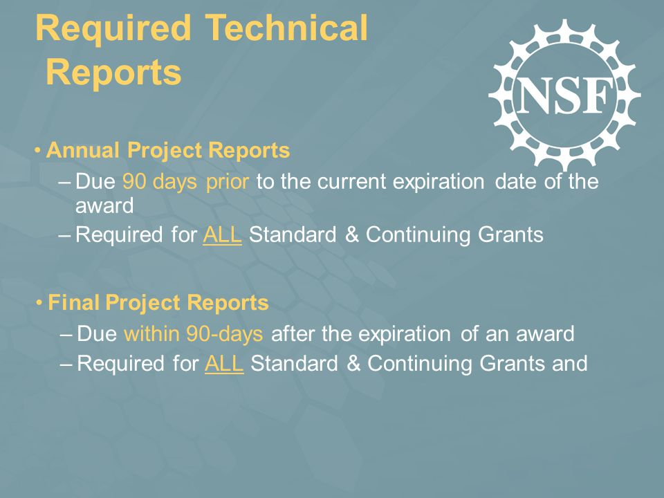 Required Technical Reports Annual Project Reports –Due 90 days prior to the current expiration date of the award –Required for ALL Standard & Continuing Grants Final Project Reports –Due within 90-days after the expiration of an award –Required for ALL Standard & Continuing Grants and