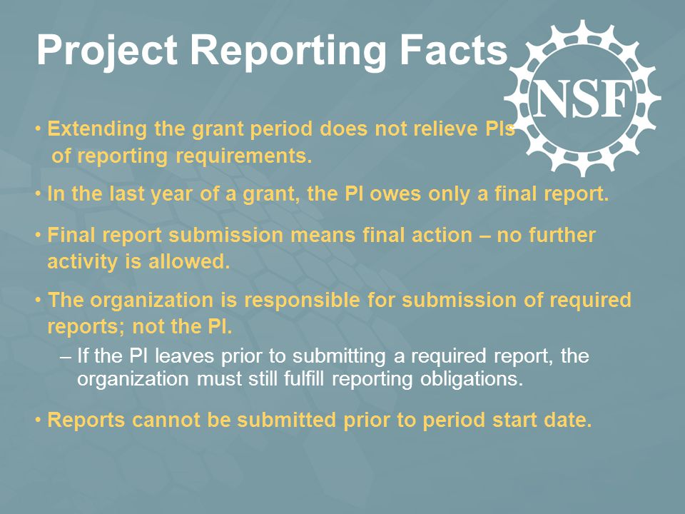 Project Reporting Facts Extending the grant period does not relieve PIs of reporting requirements. The organization is responsible for submission of r