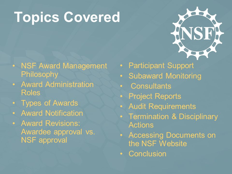 Topics Covered NSF Award Management Philosophy Award Administration Roles Types of Awards Award Notification Award Revisions: Awardee approval vs.